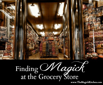 The Magick Kitchen_Finding Magick at the Grocery Store