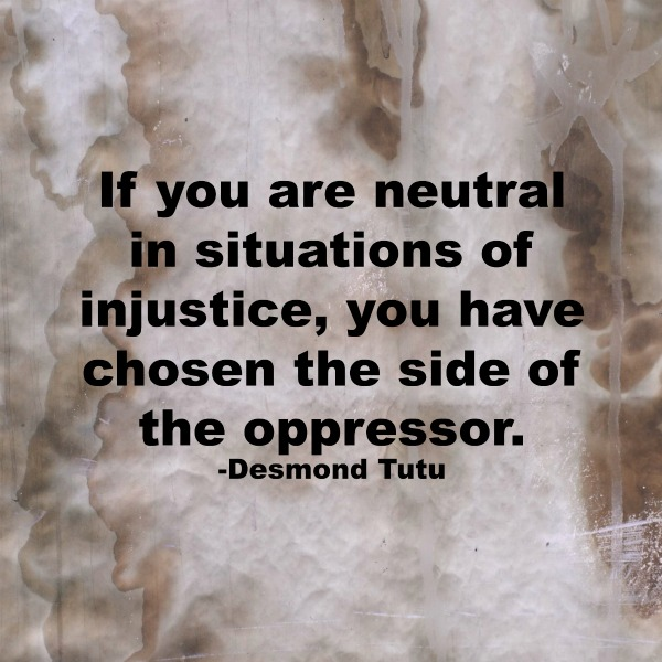 If you are neutral in situations of injustice you have chosen the side of the oppressor Tutu