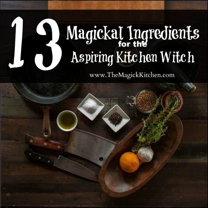 13 Magickal Ingredients for the Aspiring Kitchen Witch The Magick Kitchen 700