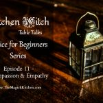 Kitchen Witch Tables Talks: Episode 11, Have Compassion and Empathy